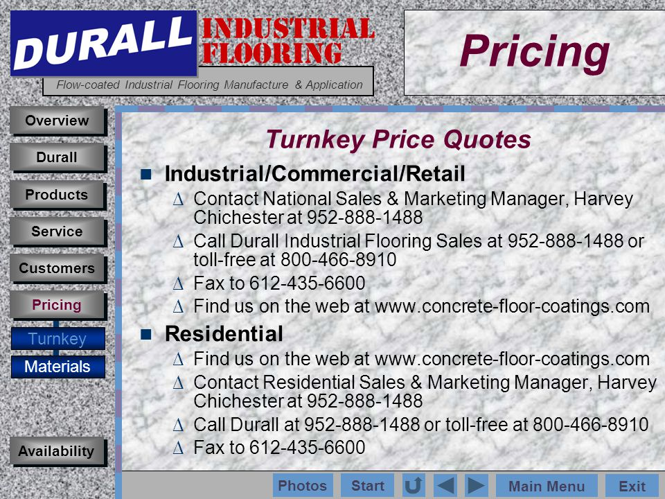INDUSTRIAL FLOORING Flow-coated Industrial Flooring Manufacture & Application Main MenuExit Start Photos Pricing Turnkey Materials Overview Durall Products Availability Customers Service Pricing Turnkey Price Quotes Industrial/Commercial/Retail Contact National Sales & Marketing Manager, Harvey Chichester at 952-888-1488 Call Durall Industrial Flooring Sales at 952-888-1488 or toll-free at 800-466-8910 Fax to 612-435-6600 Find us on the web at www.concrete-floor-coatings.com Residential Find us on the web at www.concrete-floor-coatings.com Contact Residential Sales & Marketing Manager, Harvey Chichester at 952-888-1488 Call Durall at 952-888-1488 or toll-free at 800-466-8910 Fax to 612-435-6600