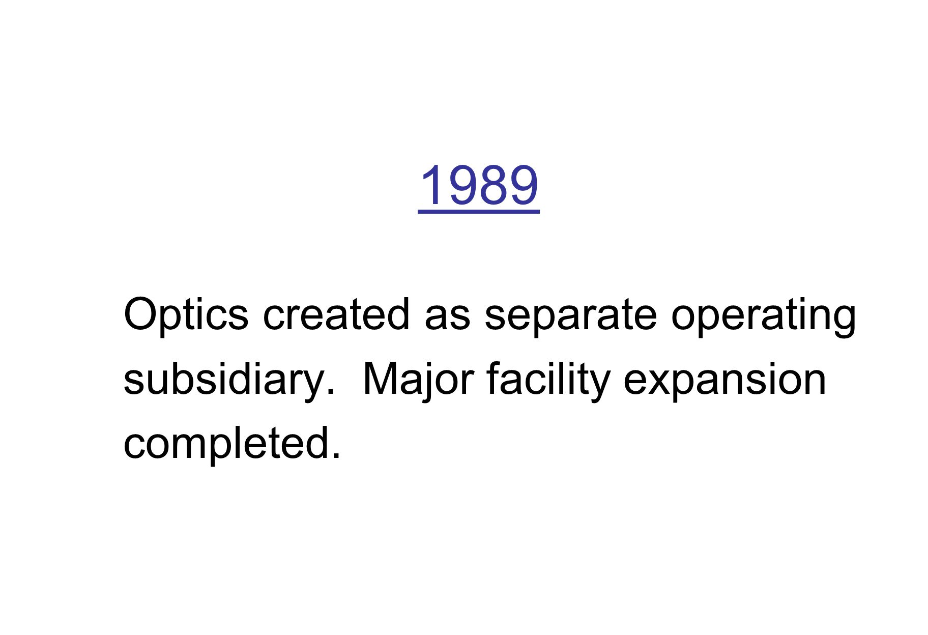 1989 Optics created as separate operating subsidiary. Major facility expansion completed.