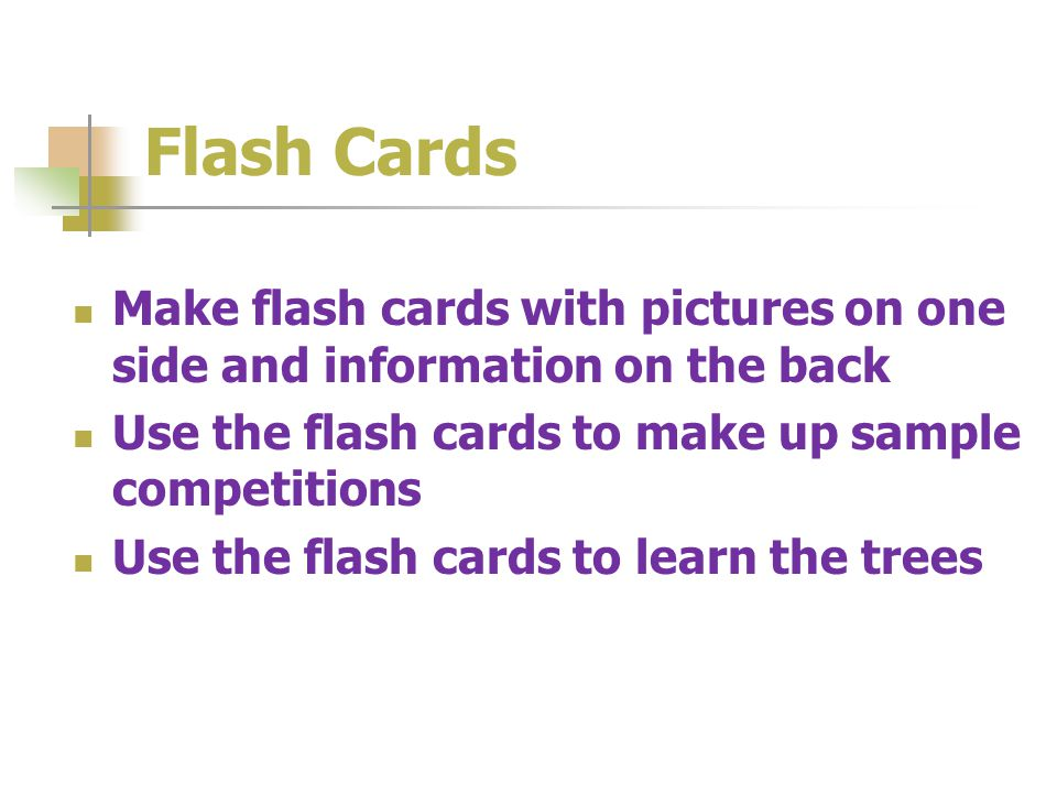 Flash Cards Make flash cards with pictures on one side and information on the back Use the flash cards to make up sample competitions Use the flash cards to learn the trees