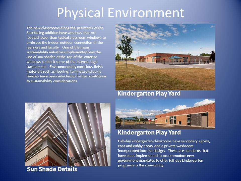 Kindergarten Play Yard Physical Environment The new classrooms along the perimeter of the East facing addition have windows that are located lower than typical classroom windows to embrace the indoor-outdoor connection of the learners and faculty.