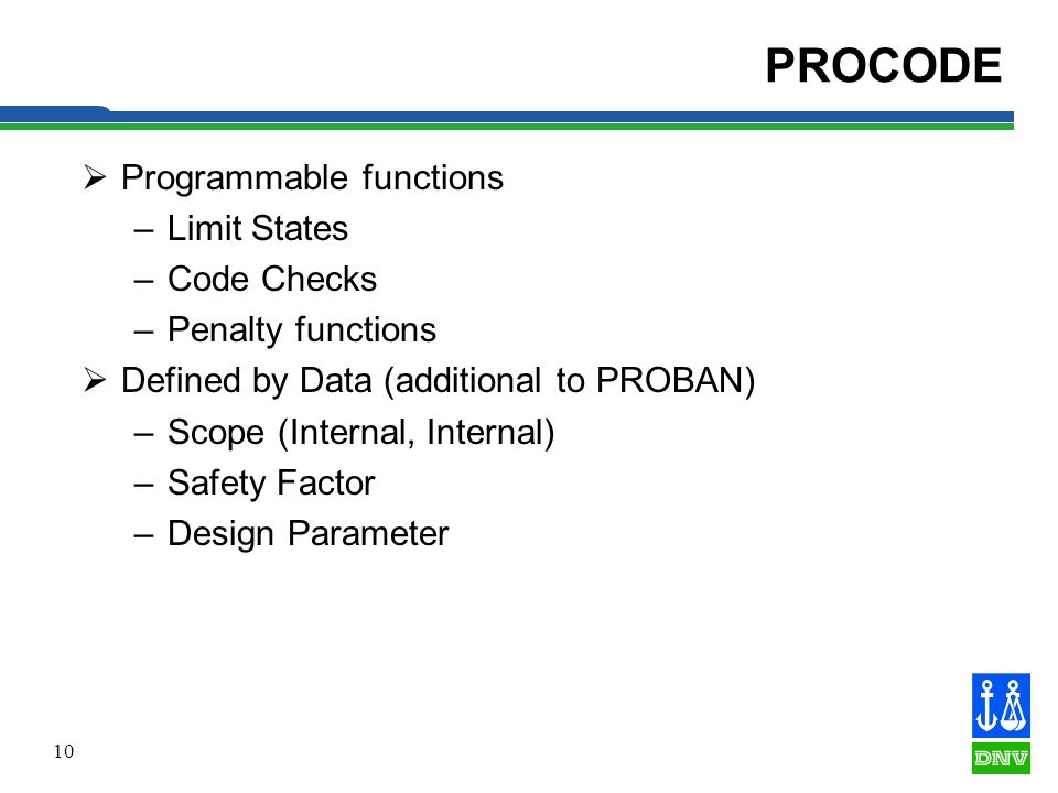 10 PROCODE Programmable functions –Limit States –Code Checks –Penalty functions Defined by Data (additional to PROBAN) –Scope (Internal, Internal) –Safety Factor –Design Parameter