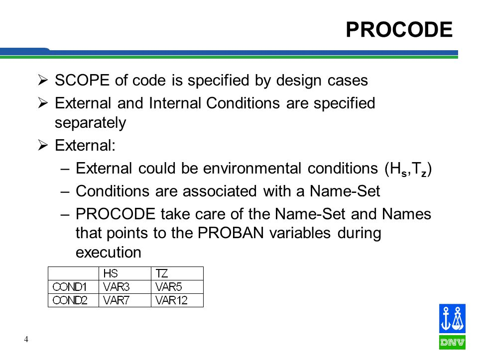 4 PROCODE SCOPE of code is specified by design cases External and Internal Conditions are specified separately External: –External could be environmental conditions (H s,T z ) –Conditions are associated with a Name-Set –PROCODE take care of the Name-Set and Names that points to the PROBAN variables during execution