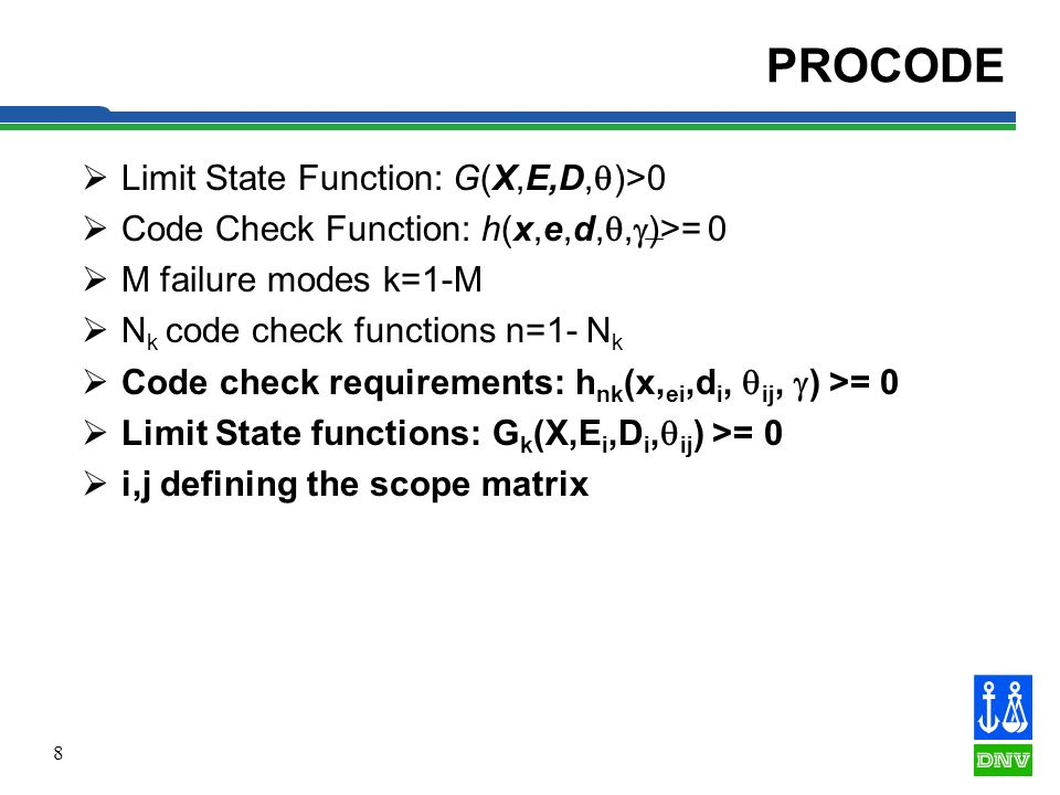 8 PROCODE Limit State Function: G(X,E,D, )>0 Code Check Function: h(x,e,d,, )>= 0 M failure modes k=1-M N k code check functions n=1- N k Code check requirements: h nk (x, ei,d i, ij, ) >= 0 Limit State functions: G k (X,E i,D i, ij ) >= 0 i,j defining the scope matrix