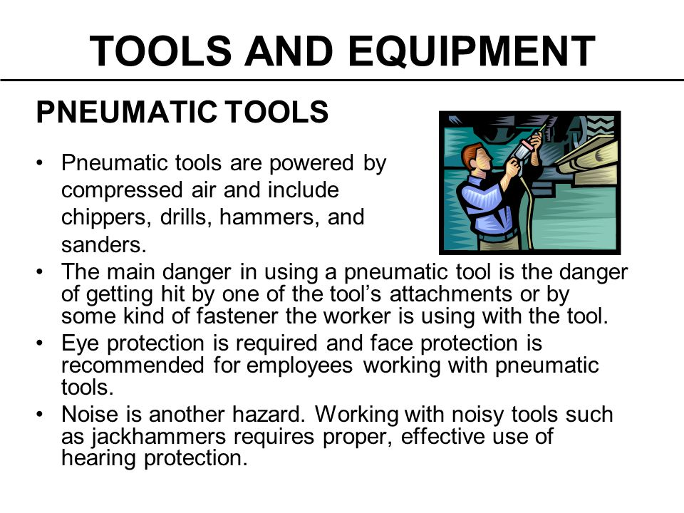 PNEUMATIC TOOLS Pneumatic tools are powered by compressed air and include chippers, drills, hammers, and sanders. The main danger in using a pneumatic
