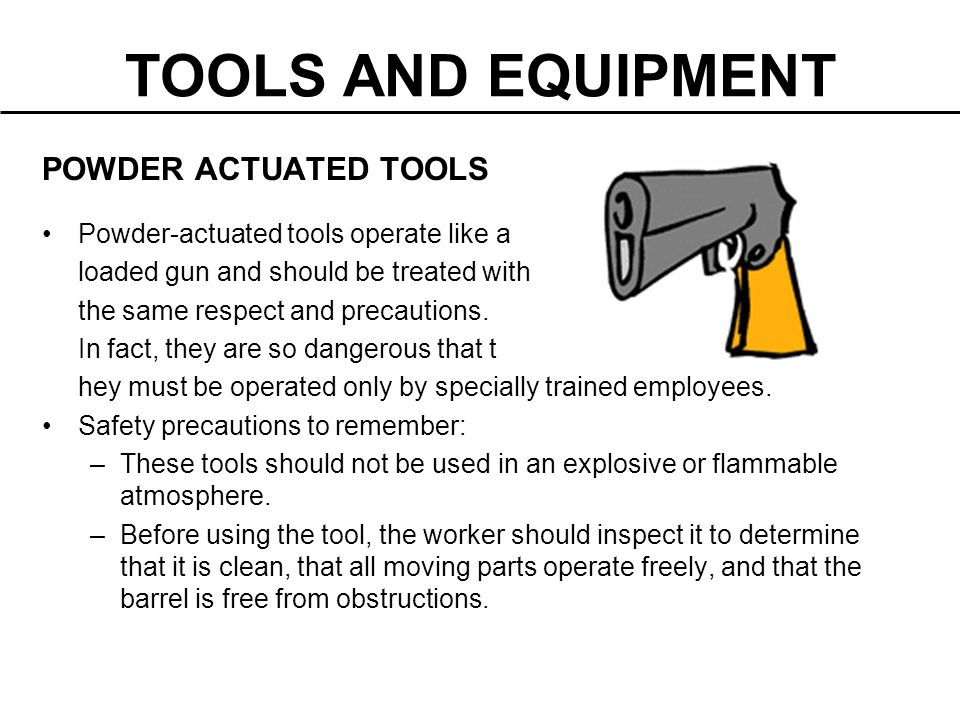 TOOLS AND EQUIPMENT POWDER ACTUATED TOOLS Powder-actuated tools operate like a loaded gun and should be treated with the same respect and precautions.