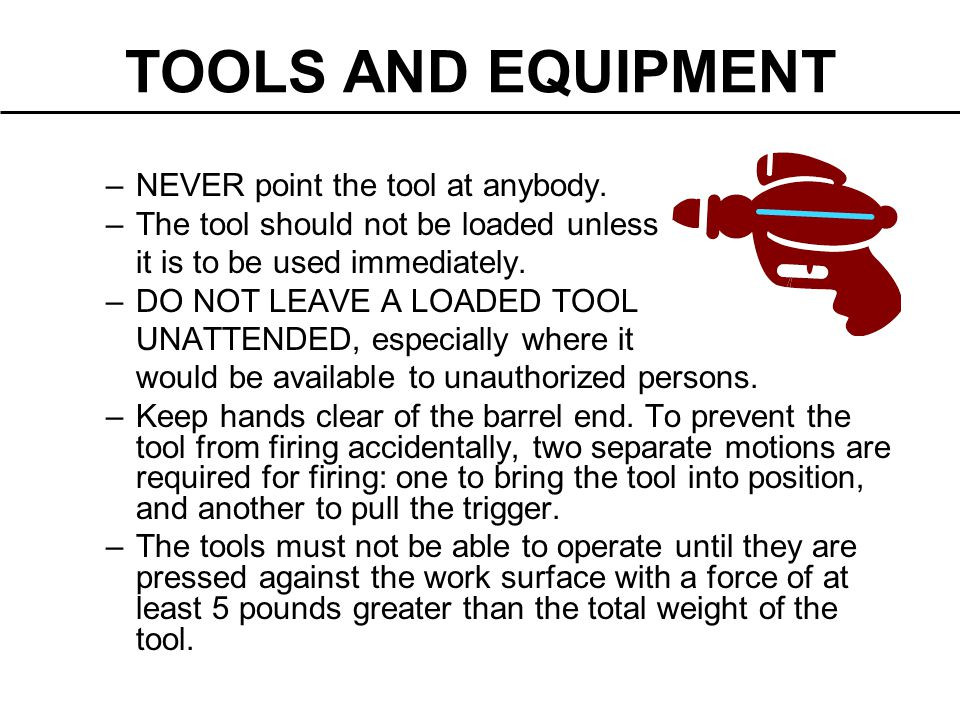 TOOLS AND EQUIPMENT –NEVER point the tool at anybody. –The tool should not be loaded unless it is to be used immediately. –DO NOT LEAVE A LOADED TOOL