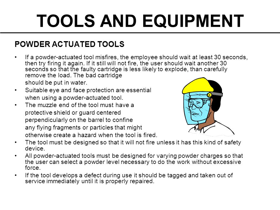POWDER ACTUATED TOOLS If a powder-actuated tool misfires, the employee should wait at least 30 seconds, then try firing it again. If it still will not