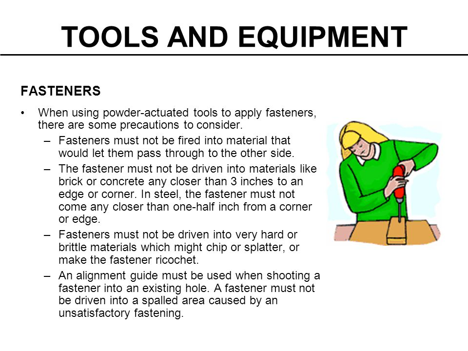 FASTENERS When using powder-actuated tools to apply fasteners, there are some precautions to consider. –Fasteners must not be fired into material that