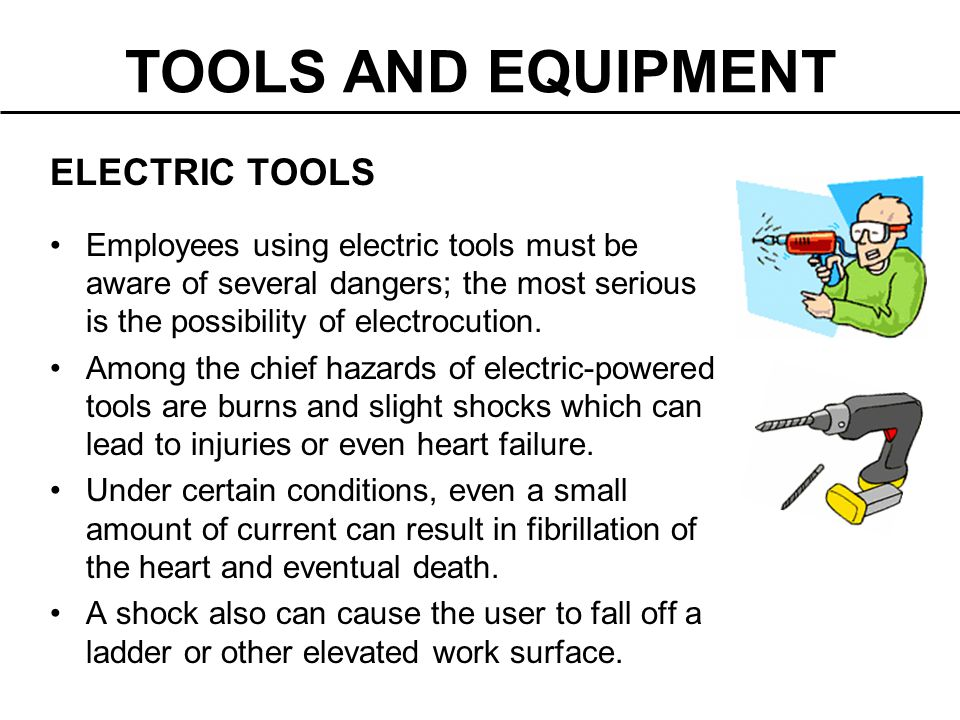 TOOLS AND EQUIPMENT ELECTRIC TOOLS Employees using electric tools must be aware of several dangers; the most serious is the possibility of electrocuti