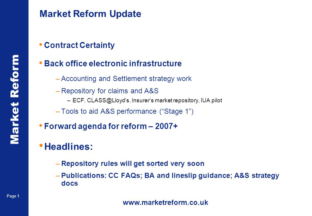 Market Reform Page 1 Market Reform Update Contract Certainty Back office electronic infrastructure –Accounting and Settlement strategy work –Repository for claims and A&S –ECF, CLASS@Lloyds, Insurers market repository, IUA pilot –Tools to aid A&S performance (Stage 1) Forward agenda for reform – 2007+ Headlines: –Repository rules will get sorted very soon –Publications: CC FAQs; BA and lineslip guidance; A&S strategy docs www.marketreform.co.uk