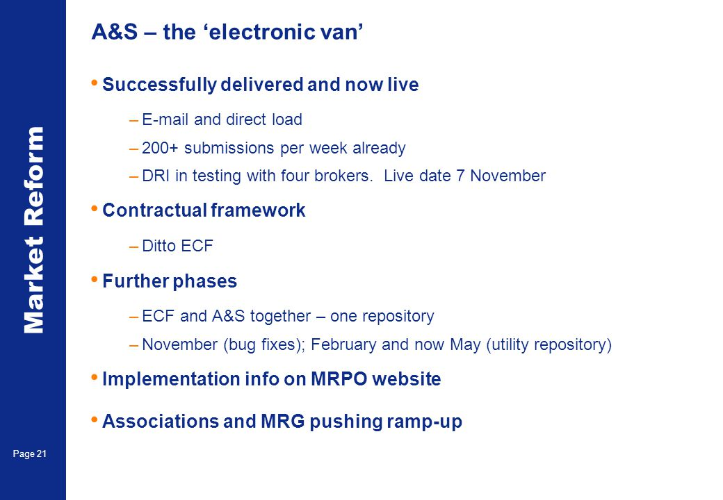 Market Reform Page 21 A&S – the electronic van Successfully delivered and now live –E-mail and direct load –200+ submissions per week already –DRI in testing with four brokers.