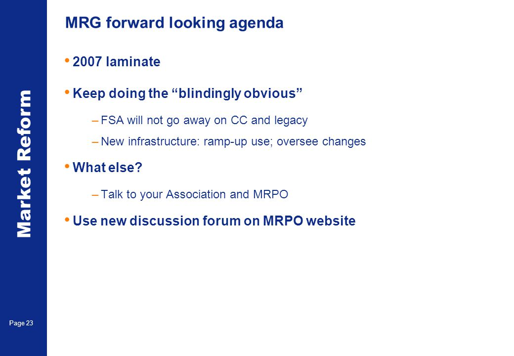 Market Reform Page 23 MRG forward looking agenda 2007 laminate Keep doing the blindingly obvious –FSA will not go away on CC and legacy –New infrastructure: ramp-up use; oversee changes What else.