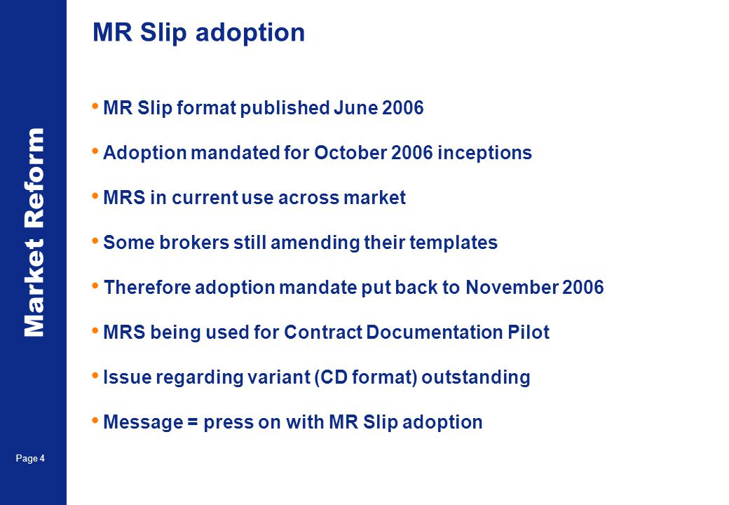 Market Reform Page 4 MR Slip adoption MR Slip format published June 2006 Adoption mandated for October 2006 inceptions MRS in current use across market Some brokers still amending their templates Therefore adoption mandate put back to November 2006 MRS being used for Contract Documentation Pilot Issue regarding variant (CD format) outstanding Message = press on with MR Slip adoption