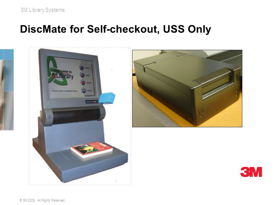 © 3M 2008. All Rights Reserved. 3M Library Systems DiscMate for Self-checkout, USS Only
