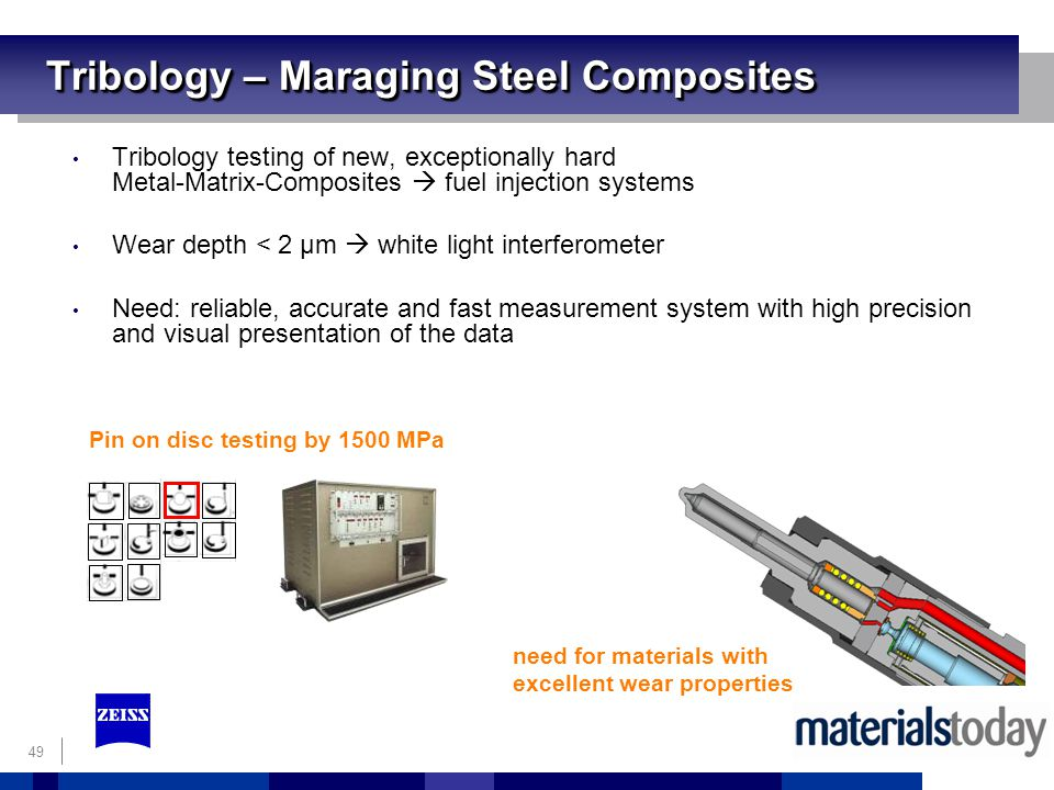 49 Tribology – Maraging Steel Composites Tribology testing of new, exceptionally hard Metal-Matrix-Composites fuel injection systems Wear depth < 2 µm white light interferometer Need: reliable, accurate and fast measurement system with high precision and visual presentation of the data Pin on disc testing by 1500 MPa need for materials with excellent wear properties