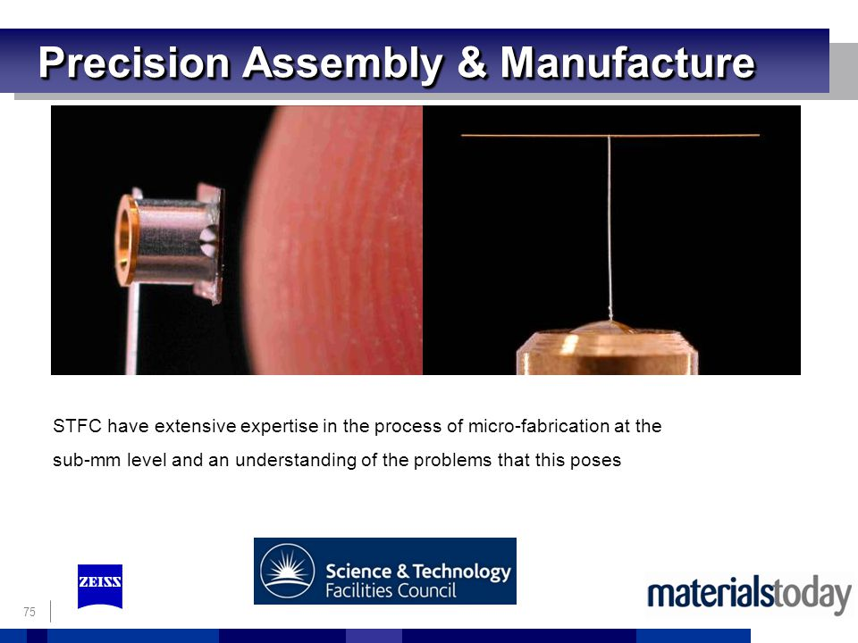 75 Precision Assembly & Manufacture STFC have extensive expertise in the process of micro-fabrication at the sub-mm level and an understanding of the problems that this poses