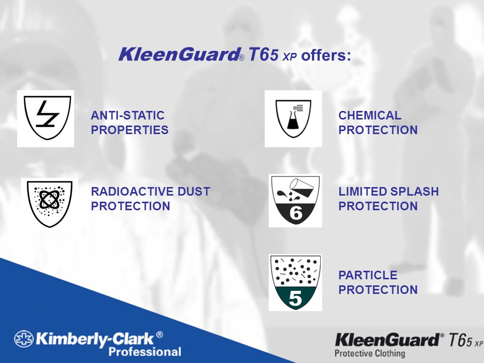 PARTICLE PROTECTION ANTI-STATIC PROPERTIES LIMITED SPLASH PROTECTION RADIOACTIVE DUST PROTECTION CHEMICAL PROTECTION KleenGuard ® T6 5 XP offers: