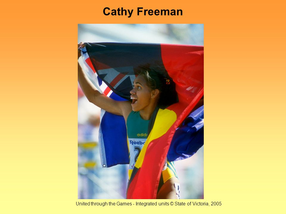 United through the Games - Integrated units © State of Victoria, 2005 Cathy Freeman