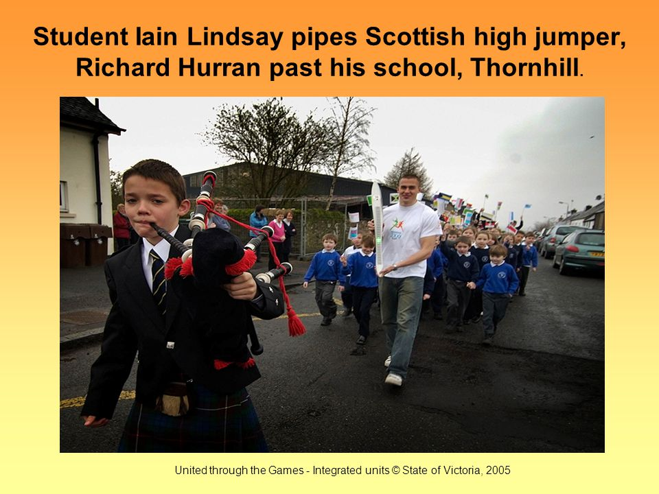 United through the Games - Integrated units © State of Victoria, 2005 Student Iain Lindsay pipes Scottish high jumper, Richard Hurran past his school, Thornhill.