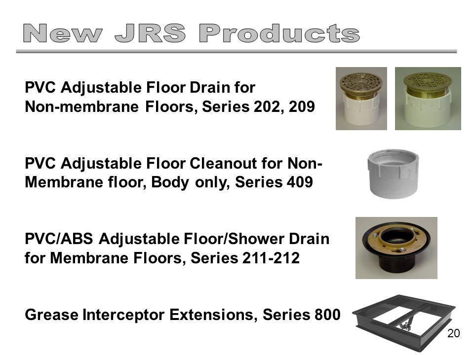 PVC Adjustable Floor Drain for Non-membrane Floors, Series 202, 209 PVC Adjustable Floor Cleanout for Non- Membrane floor, Body only, Series 409 PVC/ABS Adjustable Floor/Shower Drain for Membrane Floors, Series 211-212 Grease Interceptor Extensions, Series 800 20