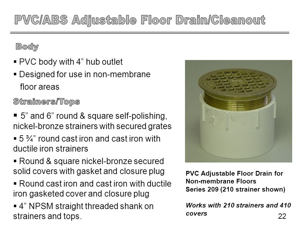 PVC body with 4 hub outlet Designed for use in non-membrane floor areas 5 and 6 round & square self-polishing, nickel-bronze strainers with secured gr