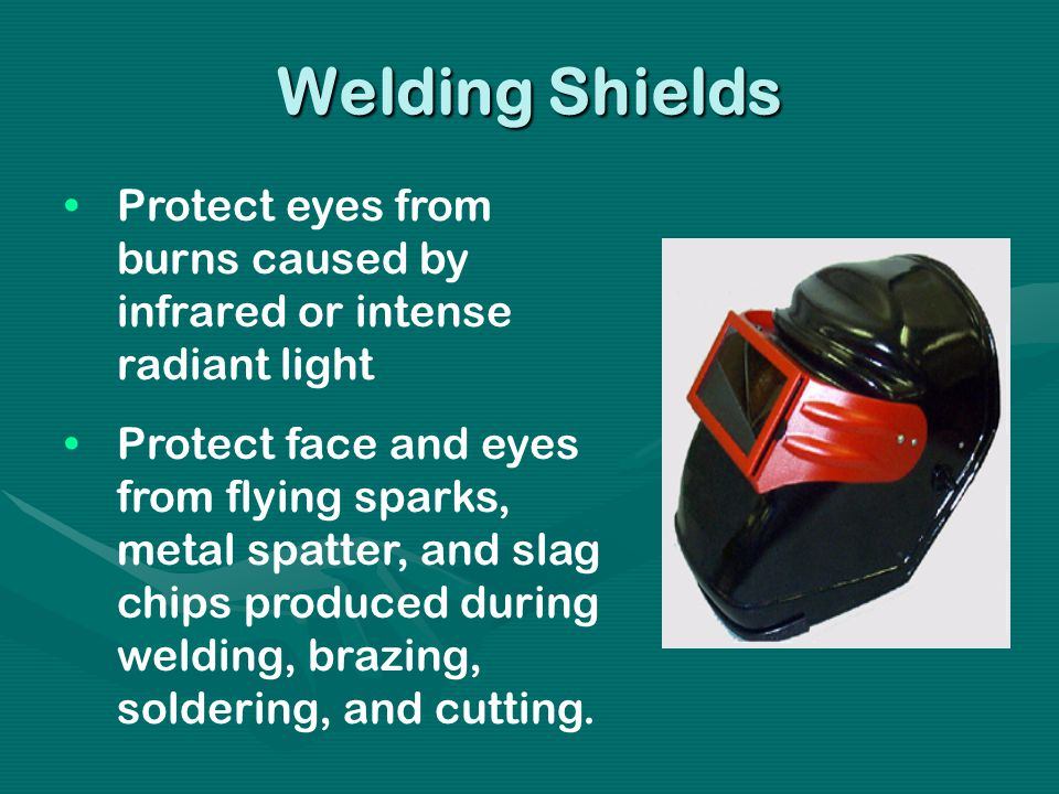Welding Shields Protect eyes from burns caused by infrared or intense radiant light Protect face and eyes from flying sparks, metal spatter, and slag chips produced during welding, brazing, soldering, and cutting.