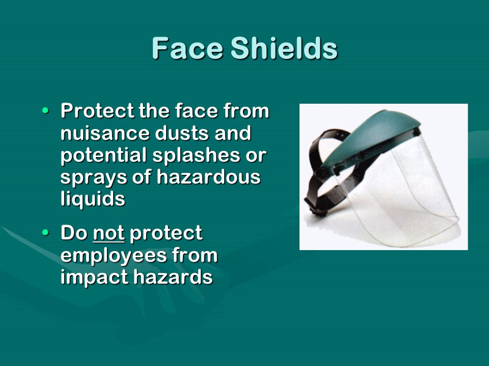 Face Shields Protect the face from nuisance dusts and potential splashes or sprays of hazardous liquidsProtect the face from nuisance dusts and potential splashes or sprays of hazardous liquids Do not protect employees from impact hazardsDo not protect employees from impact hazards