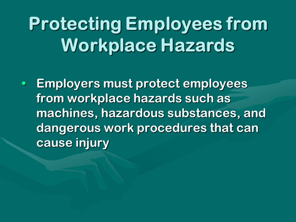 Protecting Employees from Workplace Hazards Employers must protect employees from workplace hazards such as machines, hazardous substances, and dangerous work procedures that can cause injuryEmployers must protect employees from workplace hazards such as machines, hazardous substances, and dangerous work procedures that can cause injury