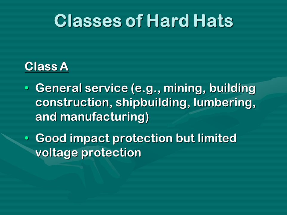Classes of Hard Hats Class A General service (e.g., mining, building construction, shipbuilding, lumbering, and manufacturing)General service (e.g., mining, building construction, shipbuilding, lumbering, and manufacturing) Good impact protection but limited voltage protectionGood impact protection but limited voltage protection