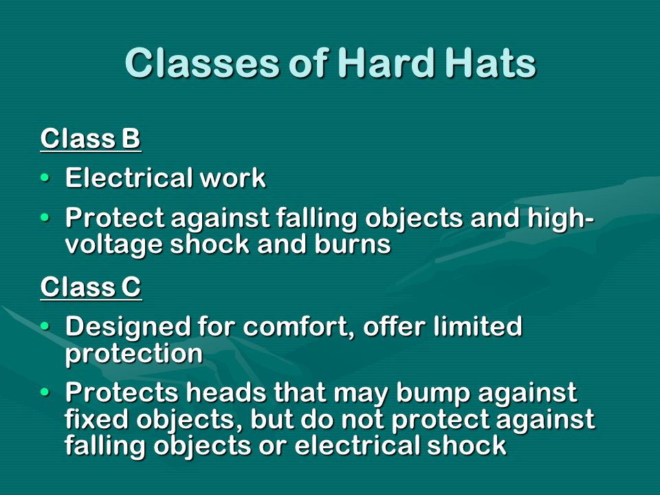 Classes of Hard Hats Class B Electrical workElectrical work Protect against falling objects and high- voltage shock and burnsProtect against falling objects and high- voltage shock and burns Class C Designed for comfort, offer limited protectionDesigned for comfort, offer limited protection Protects heads that may bump against fixed objects, but do not protect against falling objects or electrical shockProtects heads that may bump against fixed objects, but do not protect against falling objects or electrical shock