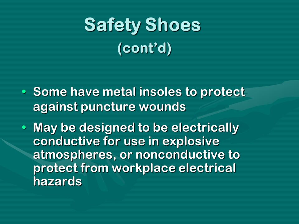 Safety Shoes (contd) Some have metal insoles to protect against puncture woundsSome have metal insoles to protect against puncture wounds May be designed to be electrically conductive for use in explosive atmospheres, or nonconductive to protect from workplace electrical hazardsMay be designed to be electrically conductive for use in explosive atmospheres, or nonconductive to protect from workplace electrical hazards