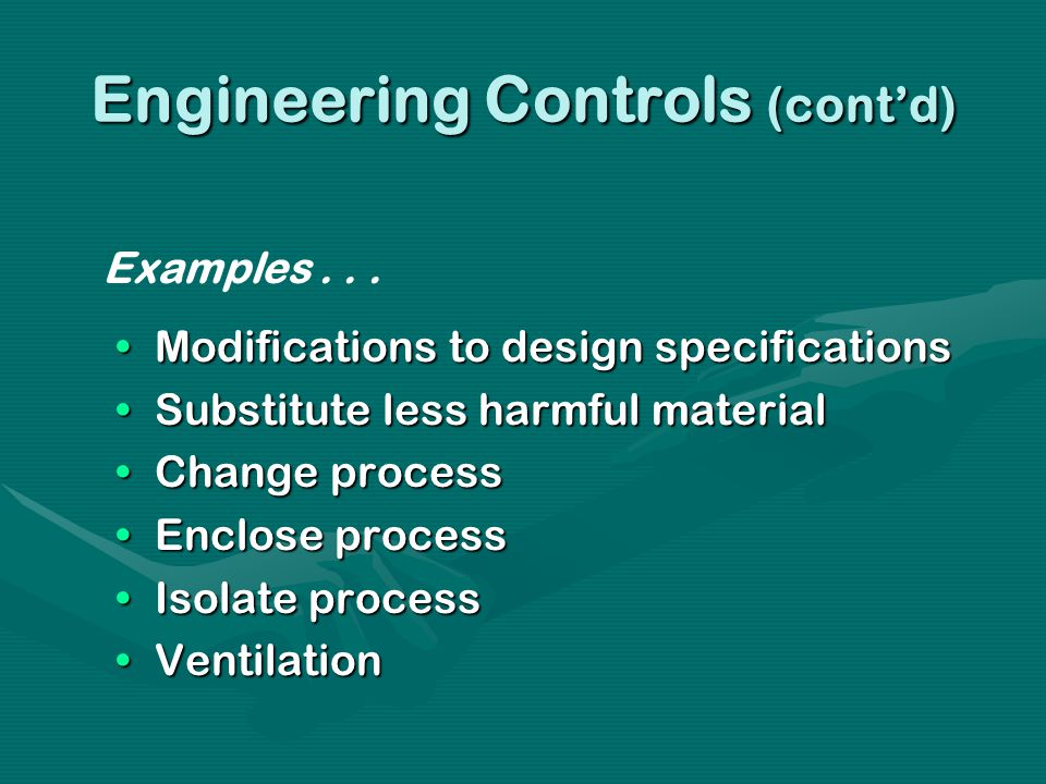 Engineering Controls (contd) Modifications to design specificationsModifications to design specifications Substitute less harmful materialSubstitute less harmful material Change processChange process Enclose processEnclose process Isolate processIsolate process VentilationVentilation Examples...