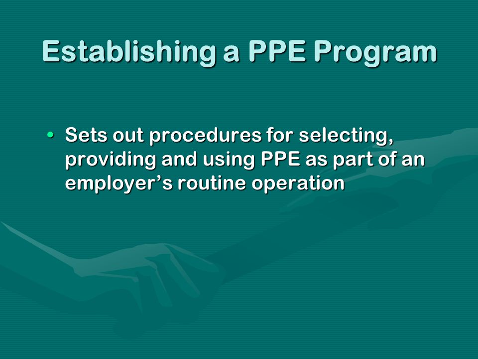 Establishing a PPE Program Sets out procedures for selecting, providing and using PPE as part of an employers routine operationSets out procedures for selecting, providing and using PPE as part of an employers routine operation
