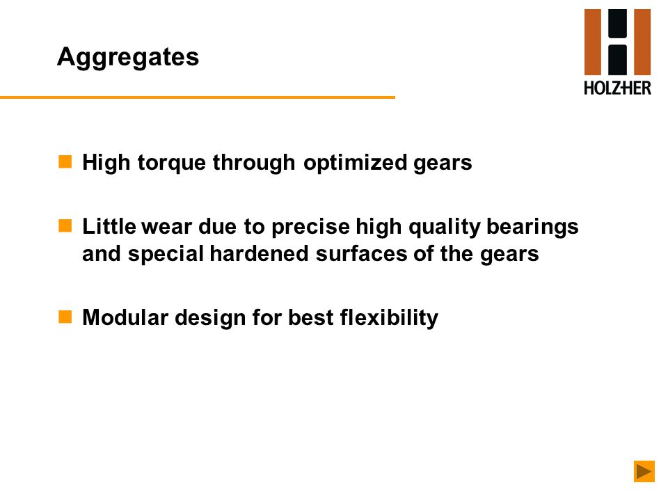 Aggregates nHigh torque through optimized gears nLittle wear due to precise high quality bearings and special hardened surfaces of the gears nModular design for best flexibility