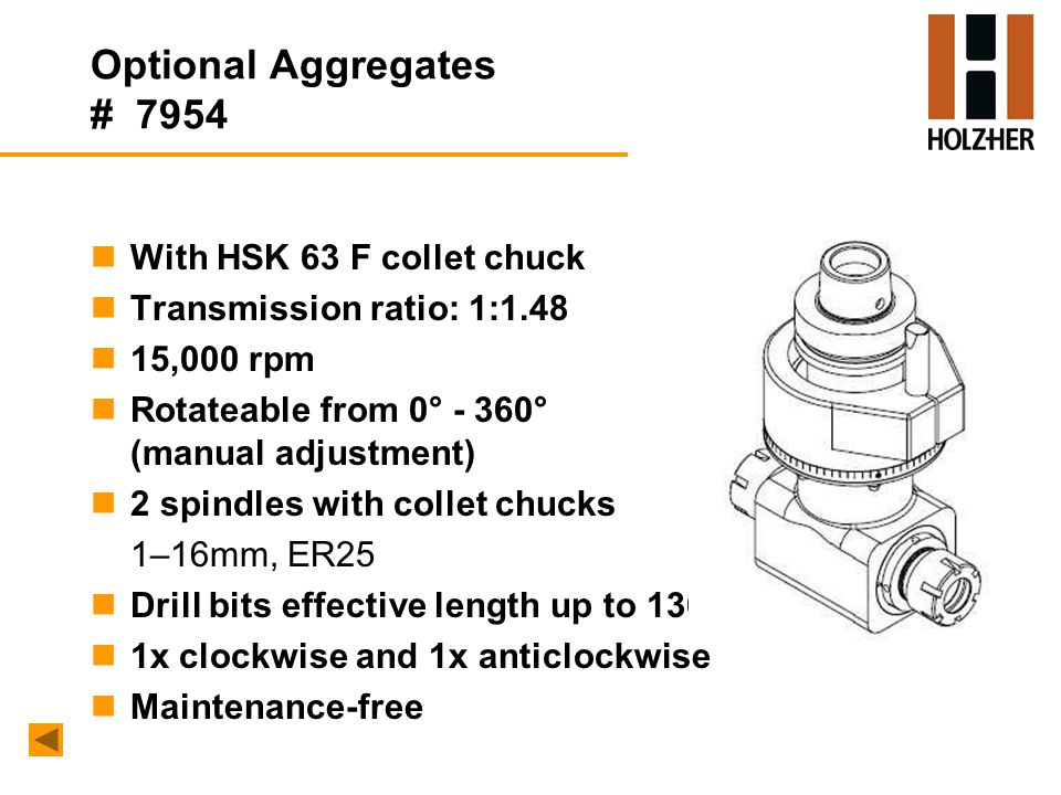 Optional Aggregates # 7954 nWith HSK 63 F collet chuck nTransmission ratio: 1:1.48 n15,000 rpm nRotateable from 0° - 360° (manual adjustment) n2 spindles with collet chucks 1–16mm, ER25 nDrill bits effective length up to 130 mm n1x clockwise and 1x anticlockwise nMaintenance-free