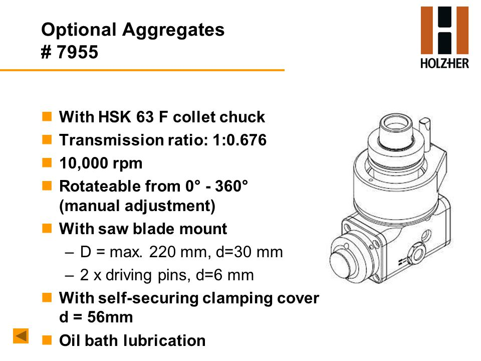 Optional Aggregates # 7955 nWith HSK 63 F collet chuck nTransmission ratio: 1:0.676 n10,000 rpm nRotateable from 0° - 360° (manual adjustment) nWith saw blade mount –D = max.