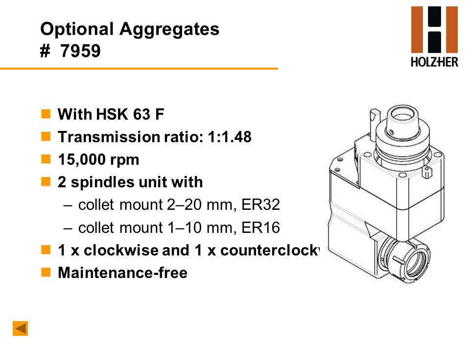 Optional Aggregates # 7959 nWith HSK 63 F nTransmission ratio: 1:1.48 n15,000 rpm n2 spindles unit with –collet mount 2–20 mm, ER32 –collet mount 1–10 mm, ER16 n1 x clockwise and 1 x counterclockwise nMaintenance-free