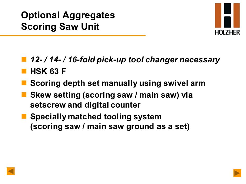 n12- / 14- / 16-fold pick-up tool changer necessary nHSK 63 F nScoring depth set manually using swivel arm nSkew setting (scoring saw / main saw) via setscrew and digital counter nSpecially matched tooling system (scoring saw / main saw ground as a set)