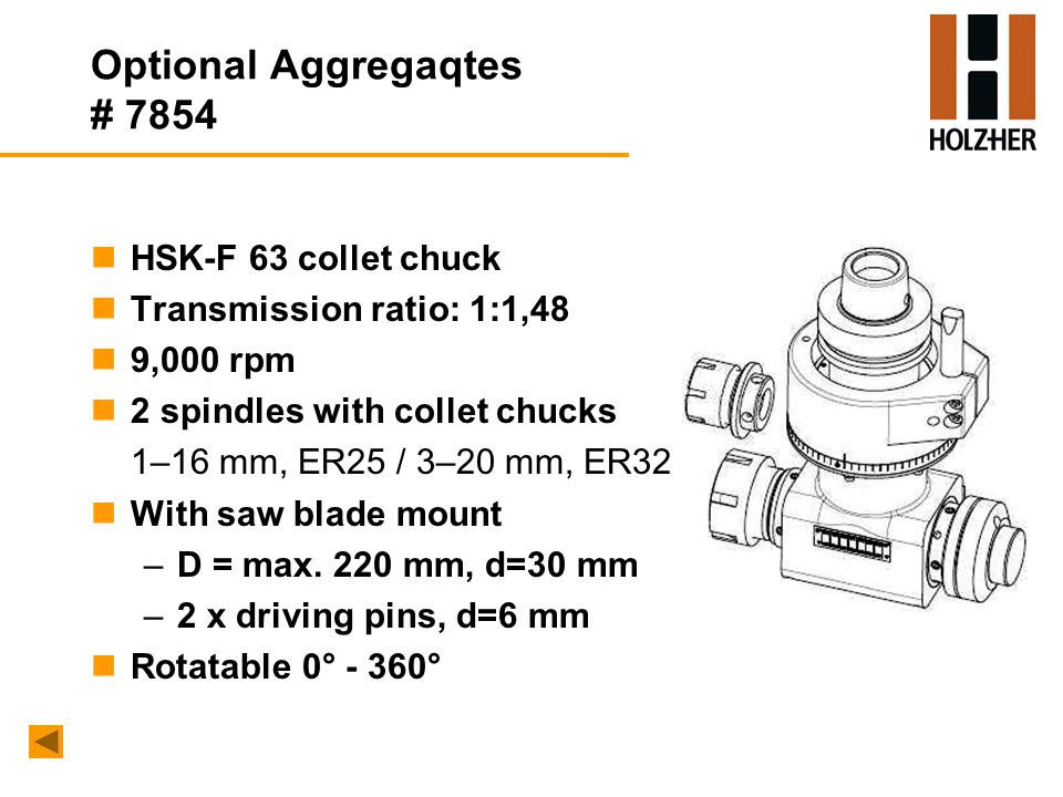 Optional Aggregaqtes # 7854 nHSK-F 63 collet chuck nTransmission ratio: 1:1,48 n9,000 rpm n2 spindles with collet chucks 1–16 mm, ER25 / 3–20 mm, ER32 nWith saw blade mount –D = max.