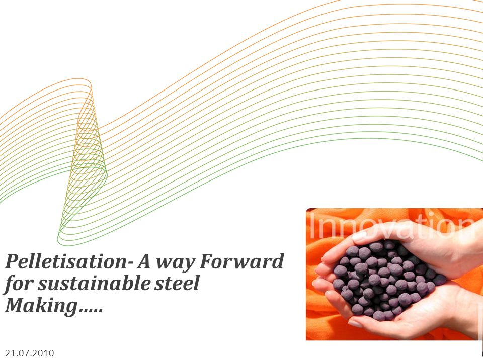 Pelletisation- A way Forward for sustainable steel Making….. 21.07.2010