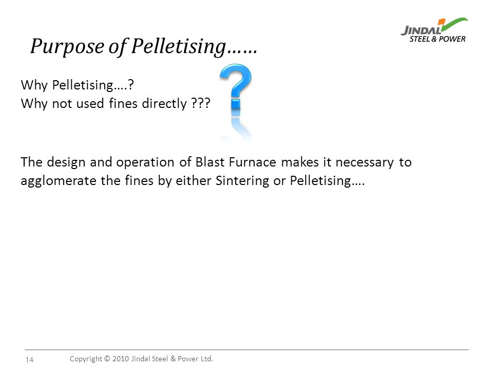 Copyright © 2010 Jindal Steel & Power Ltd. 14 Purpose of Pelletising…… Why Pelletising…..