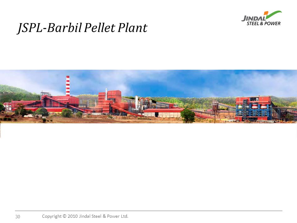 Copyright © 2010 Jindal Steel & Power Ltd. 30 JSPL-Barbil Pellet Plant