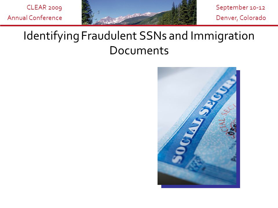 CLEAR 2009 Annual Conference September 10-12 Denver, Colorado Identifying Fraudulent SSNs and Immigration Documents