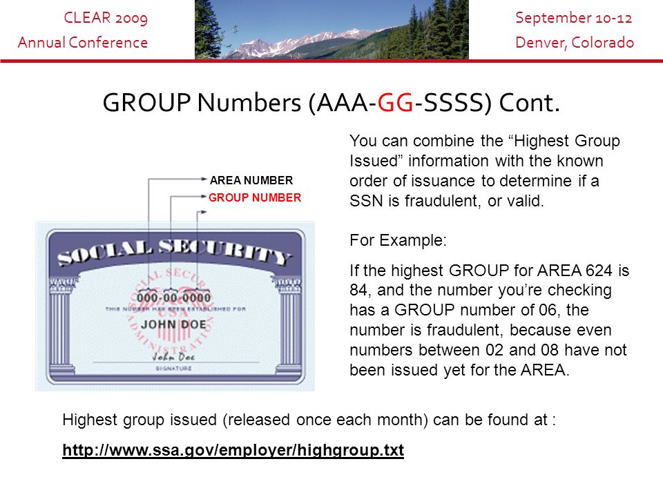 CLEAR 2009 Annual Conference September 10-12 Denver, Colorado GROUP Numbers (AAA-GG-SSSS) AREA NUMBER GROUP NUMBER The GROUP numbers designate the order in which SSN numbers are issued in a certain AREA.