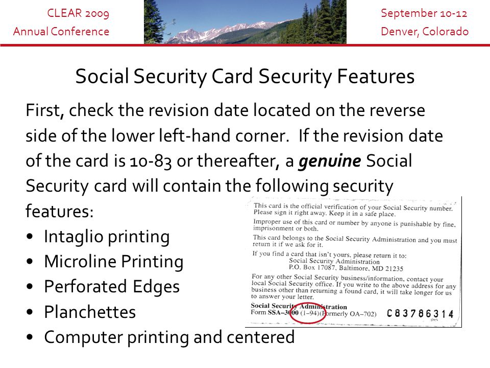 CLEAR 2009 Annual Conference September 10-12 Denver, Colorado New Social Security Card Features In response to a requirement of the Intelligence Reform and Terrorism Prevention Act, as of April of 2007, social security cards will have the date they were issued directly below the signature line.