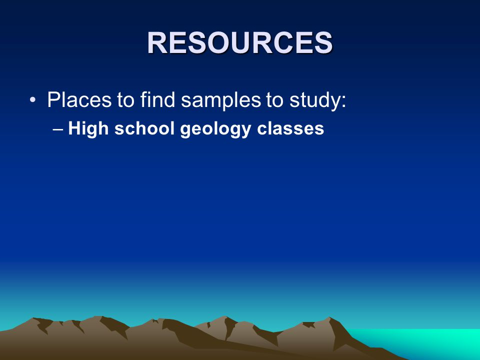 RESOURCES Places to find samples to study: –High school geology classes