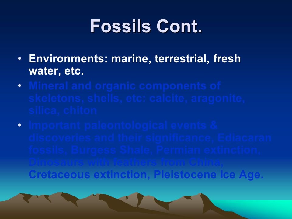 Fossils Cont. Environments: marine, terrestrial, fresh water, etc. Mineral and organic components of skeletons, shells, etc: calcite, aragonite, silic