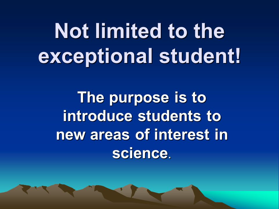 Not limited to the exceptional student! The purpose is to introduce students to new areas of interest in science.