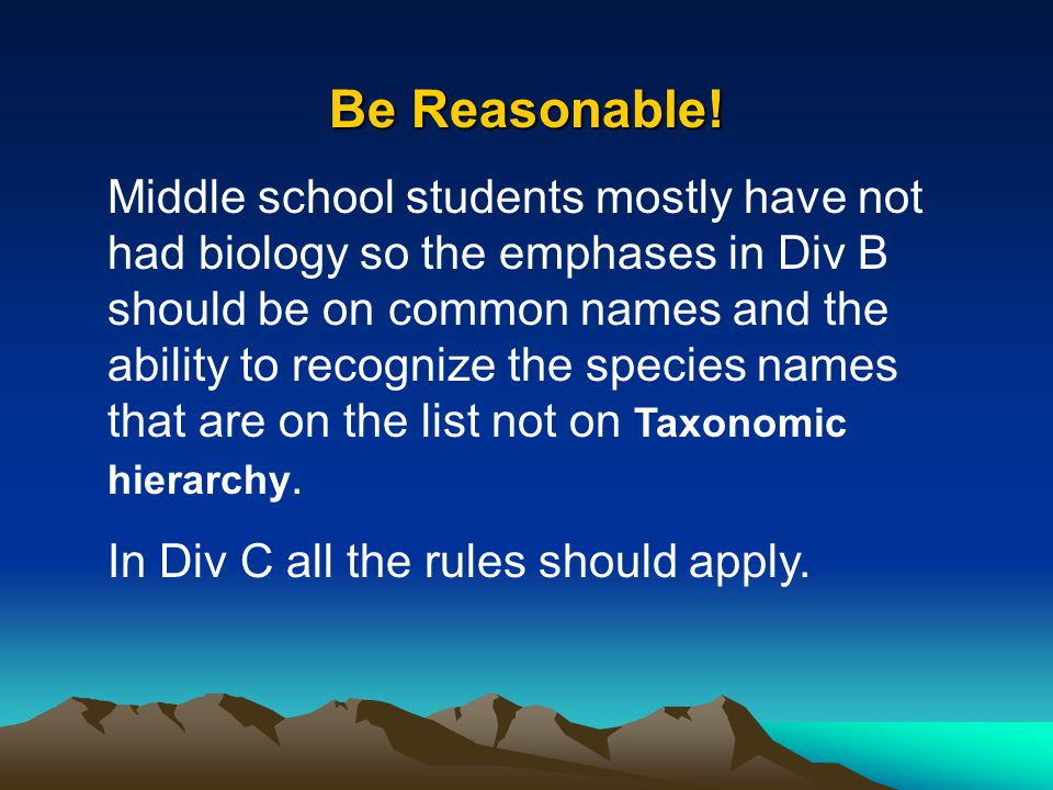 Be Reasonable! Middle school students mostly have not had biology so the emphases in Div B should be on common names and the ability to recognize the
