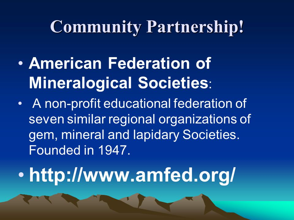 Community Partnership! American Federation of Mineralogical Societies : A non-profit educational federation of seven similar regional organizations of
